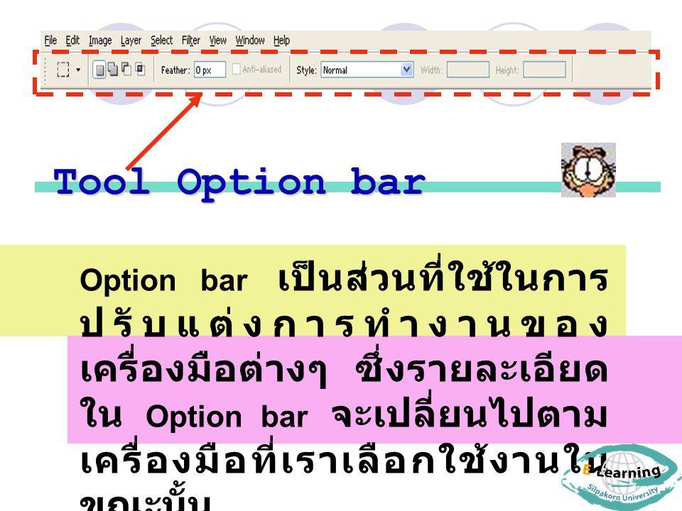 Tool Option bar Option bar เป็นส่วนที่ใช้ในการ ปรับแต่งการทำงานของ เครื่องมือต่างๆ ซึ่งรายละเอียด ใน Option bar จะเปลี่ยนไปตาม เครื่องมือที่เราเลือกใช