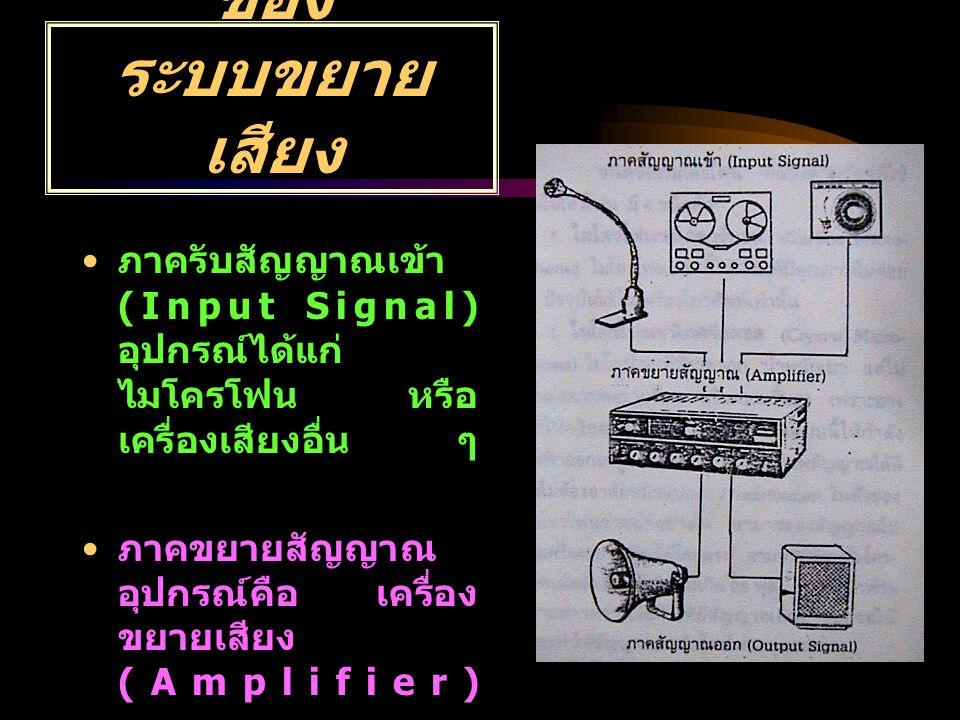 องค์ประกอบ ของ ระบบขยาย เสียง ภาครับสัญญาณเข้า (Input Signal) อุปกรณ์ได้แก่ ไมโครโฟน หรือ เครื่องเสียงอื่น ๆ ภาคขยายสัญญาณ อุปกรณ์คือ เครื่อง ขยายเสีย