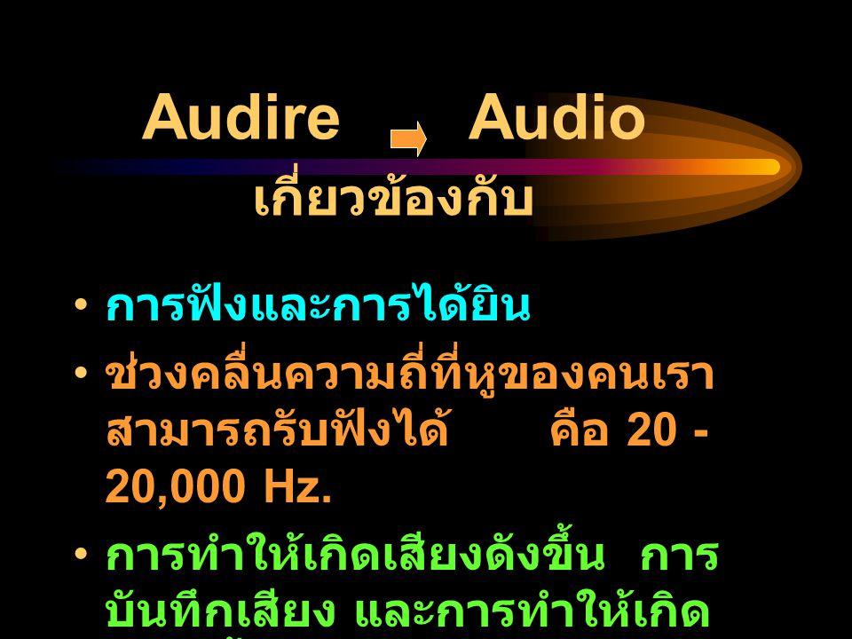 Audire Audio เกี่ยวข้องกับ การฟังและการได้ยิน ช่วงคลื่นความถี่ที่หูของคนเรา สามารถรับฟังได้ คือ 20 - 20,000 Hz. การทำให้เกิดเสียงดังขึ้น การ บันทึกเสี