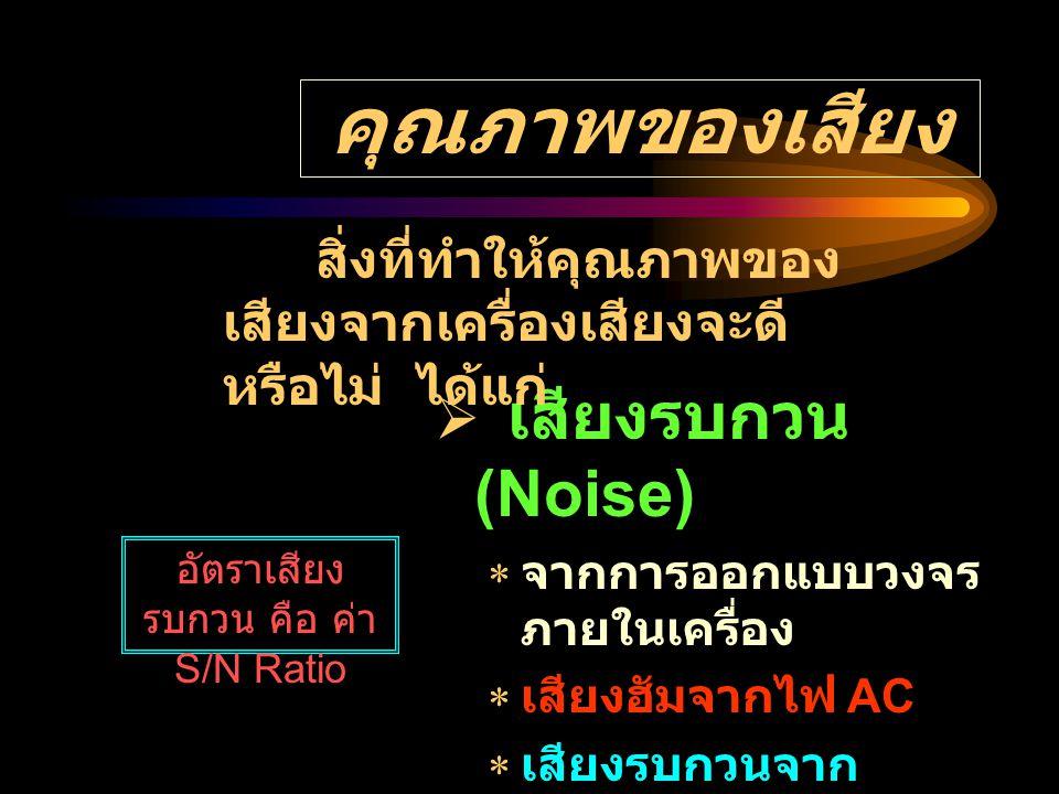 คุณภาพของเสียง ( ต่อ ) อัตราเสียงเพี้ยน = X 100 เสียง เพี้ยน เสียง บริสุทธิ์  เสียงเพี้ยน (Hysterisis)  เสียงสูงหรือเสียงต่ำ หายไป  เสียงบิดเบี้ยว ( จูนรับไม่ ตรงสถานี )  เสียงอู้อี้ ( หัวเทปสกปรก )