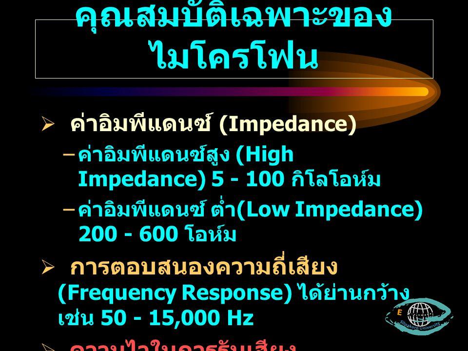 คุณสมบัติเฉพาะของ ไมโครโฟน  ค่าอิมพีแดนซ์ (Impedance) – ค่าอิมพีแดนซ์สูง (High Impedance) 5 - 100 กิโลโอห์ม – ค่าอิมพีแดนซ์ ต่ำ (Low Impedance) 200 -