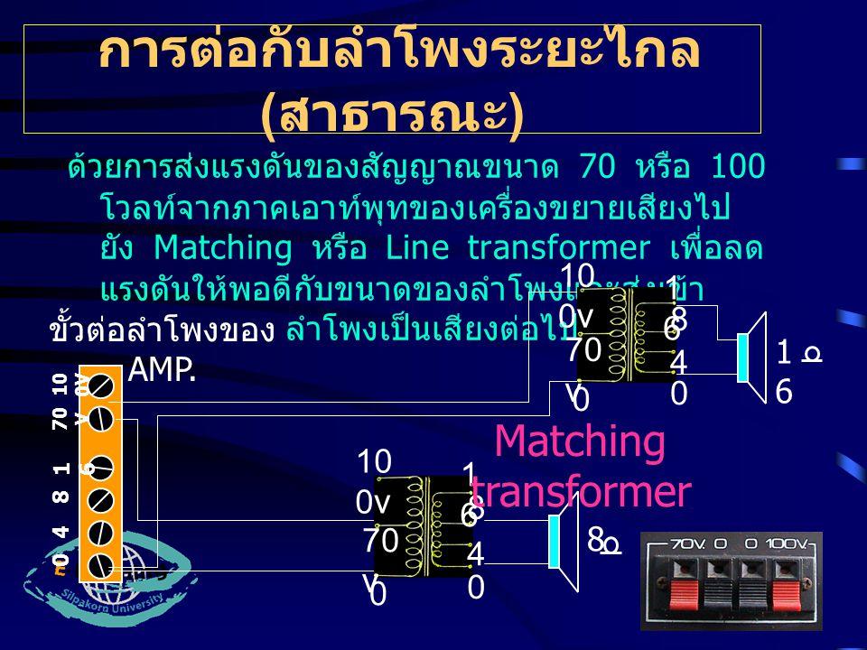 การต่อกับลำโพงระยะไกล ( สาธารณะ ) ด้วยการส่งแรงดันของสัญญาณขนาด 70 หรือ 100 โวลท์จากภาคเอาท์พุทของเครื่องขยายเสียงไป ยัง Matching หรือ Line transformer เพื่อลด แรงดันให้พอดีกับขนาดของลำโพงและส่งเข้า ลำโพงเป็นเสียงต่อไป 0 4 8 1616 70 V 10 0V ขั้วต่อลำโพงของ AMP.