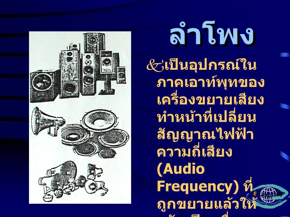 ลำโพง  เป็นอุปกรณ์ใน ภาคเอาท์พุทของ เครื่องขยายเสียง ทำหน้าที่เปลี่ยน สัญญาณไฟฟ้า ความถี่เสียง (Audio Frequency) ที่ ถูกขยายแล้วให้ กลับเป็นคลื่น เสียง (Sound Wave) เหมือนเดิมตาม ธรรมชาติ