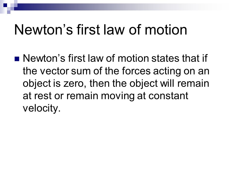 Newton's first law of motion Newton's first law of motion states that if the vector sum of the forces acting on an object is zero, then the object wil