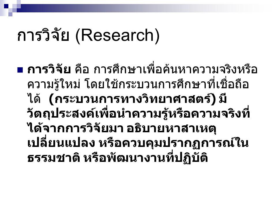 การวิจัย (Research) การวิจัย คือ การศึกษาเพื่อค้นหาความจริงหรือ ความรู้ใหม่ โดยใช้กระบวนการศึกษาที่เชื่อถือ ได้ ( กระบวนการทางวิทยาศาสตร์ ) มี วัตถุประสงค์เพื่อนำความรู้หรือความจริงที่ ได้จากการวิจัยมา อธิบายหาสาเหตุ เปลี่ยนแปลง หรือควบคุมปรากฏการณ์ใน ธรรมชาติ หรือพัฒนางานที่ปฏิบัติ