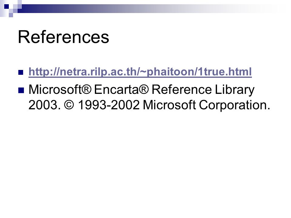References http://netra.rilp.ac.th/~phaitoon/1true.html Microsoft® Encarta® Reference Library 2003. © 1993-2002 Microsoft Corporation.