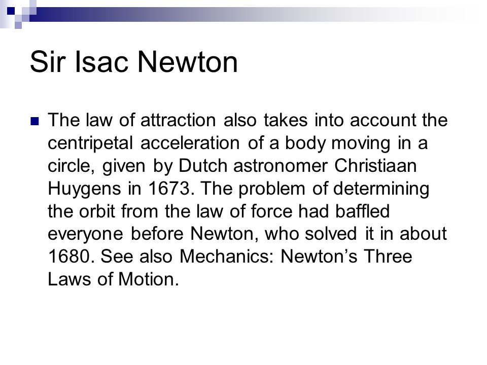 Sir Isac Newton The law of attraction also takes into account the centripetal acceleration of a body moving in a circle, given by Dutch astronomer Chr