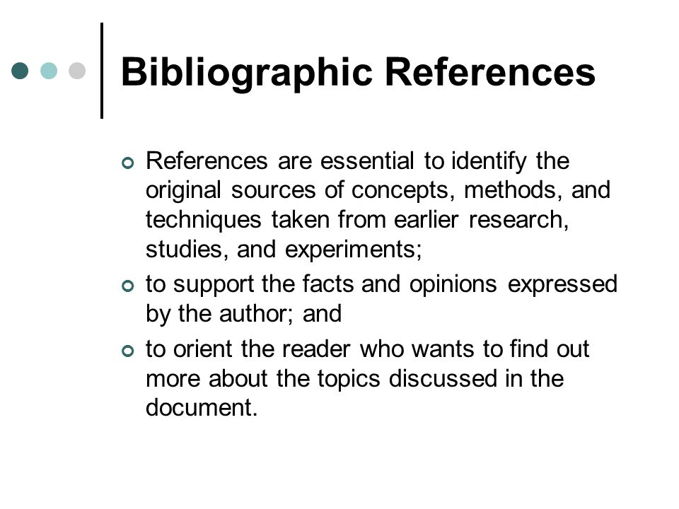 Bibliographic References References are essential to identify the original sources of concepts, methods, and techniques taken from earlier research, s