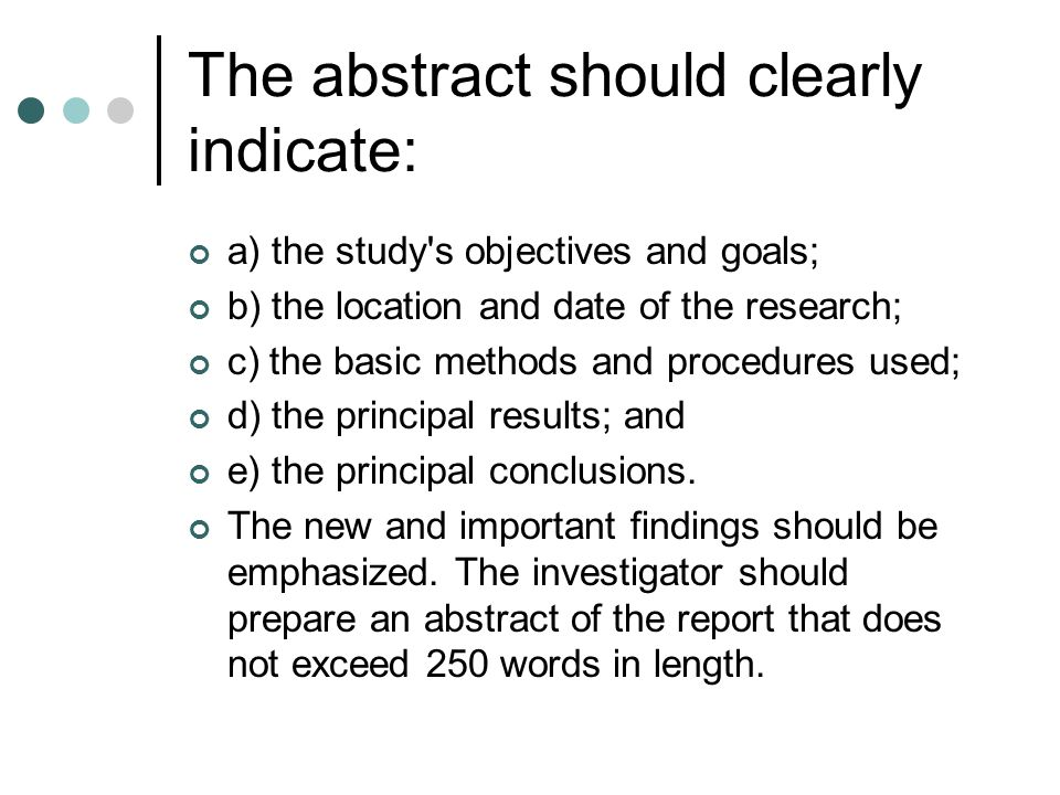 The abstract should clearly indicate: a) the study s objectives and goals; b) the location and date of the research; c) the basic methods and procedures used; d) the principal results; and e) the principal conclusions.