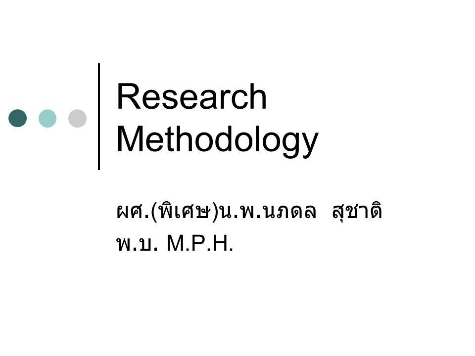 Research Methodology ผศ.( พิเศษ ) น. พ. นภดล สุชาติ พ. บ. M.P.H.