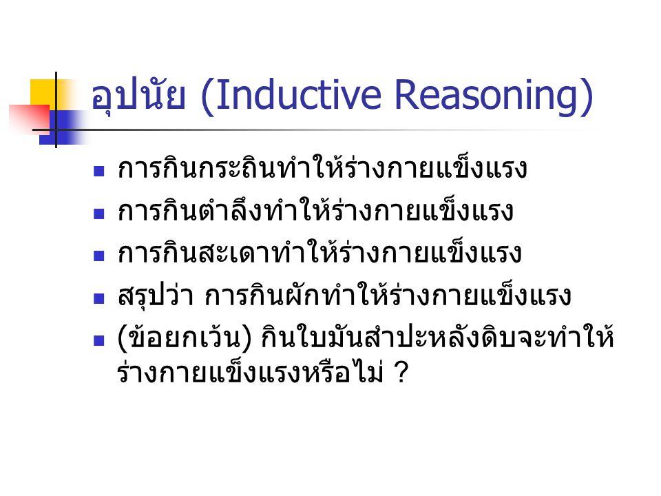 อุปนัย (Inductive Reasoning) พม่า เขมร มาเลเซีย เขาตั้งบ่อนคาสิโน ดูด เงินนักพนันจากเมืองไทยได้ เมืองไทยก็ควรจะตั้งได้เหมือนกัน เพื่อ ป้องกันการรั่วไหลไปต่างประเทศ เป็นการให้ เหตุผลแบบ Inductive reasoning