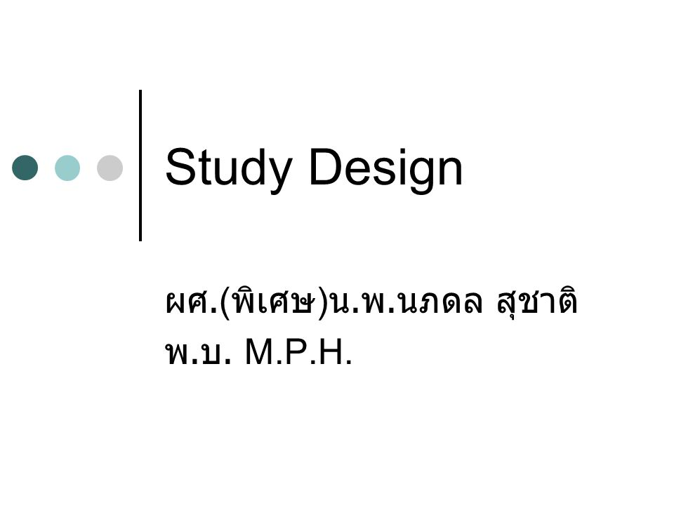 Study Design ผศ.( พิเศษ ) น. พ. นภดล สุชาติ พ. บ. M.P.H.