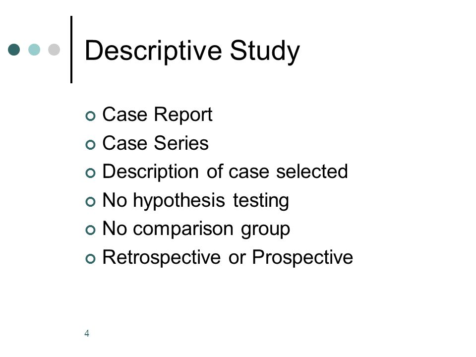 4 Descriptive Study Case Report Case Series Description of case selected No hypothesis testing No comparison group Retrospective or Prospective