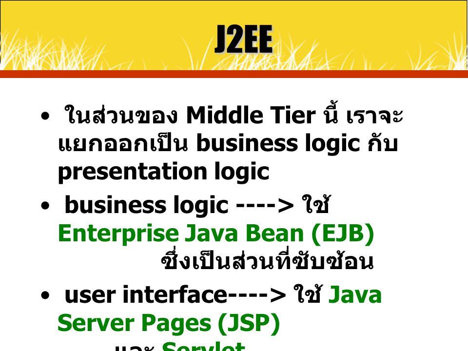 J2EE ในส่วนของ Middle Tier นี้ เราจะ แยกออกเป็น business logic กับ presentation logic business logic ----> ใช้ Enterprise Java Bean (EJB) ซึ่งเป็นส่วน