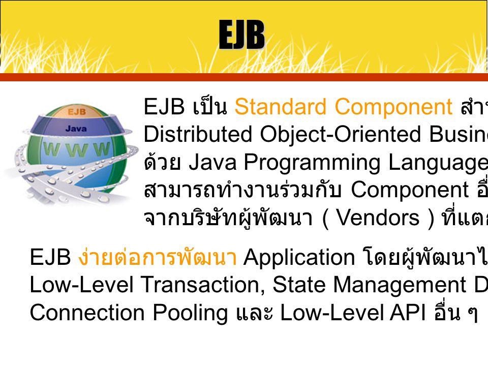 EJB EJB เป็น Standard Component สำหรับการพัฒนา Distributed Object-Oriented Business Application ด้วย Java Programming Language และ EJB สามารถทำงานร่วม