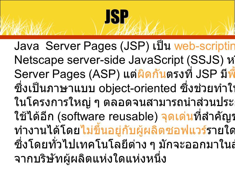 JSP Java Server Pages (JSP) เป็น web-scripting เทคโนโลยีคล้ายกับ Netscape server-side JavaScript (SSJS) หรือ Microsoft Active Server Pages (ASP) แต่ผิ
