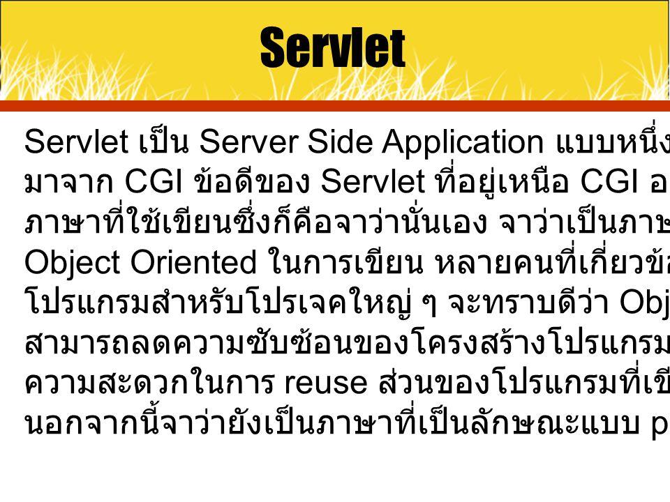 Servlet Servlet เป็น Server Side Application แบบหนึ่งซึ่งอ้างอิงคอนเซ็ป มาจาก CGI ข้อดีของ Servlet ที่อยู่เหนือ CGI อย่างแรกก็คือตัว ภาษาที่ใช้เขียนซึ