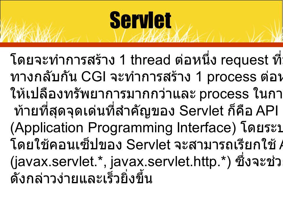 Servlet โดยจะทำการสร้าง 1 thread ต่อหนึ่ง request ที่มาจาก client ซึ่งใน ทางกลับกัน CGI จะทำการสร้าง 1 process ต่อหนึ่ง request* ซึ่งจะทำ ให้เปลืองทรั