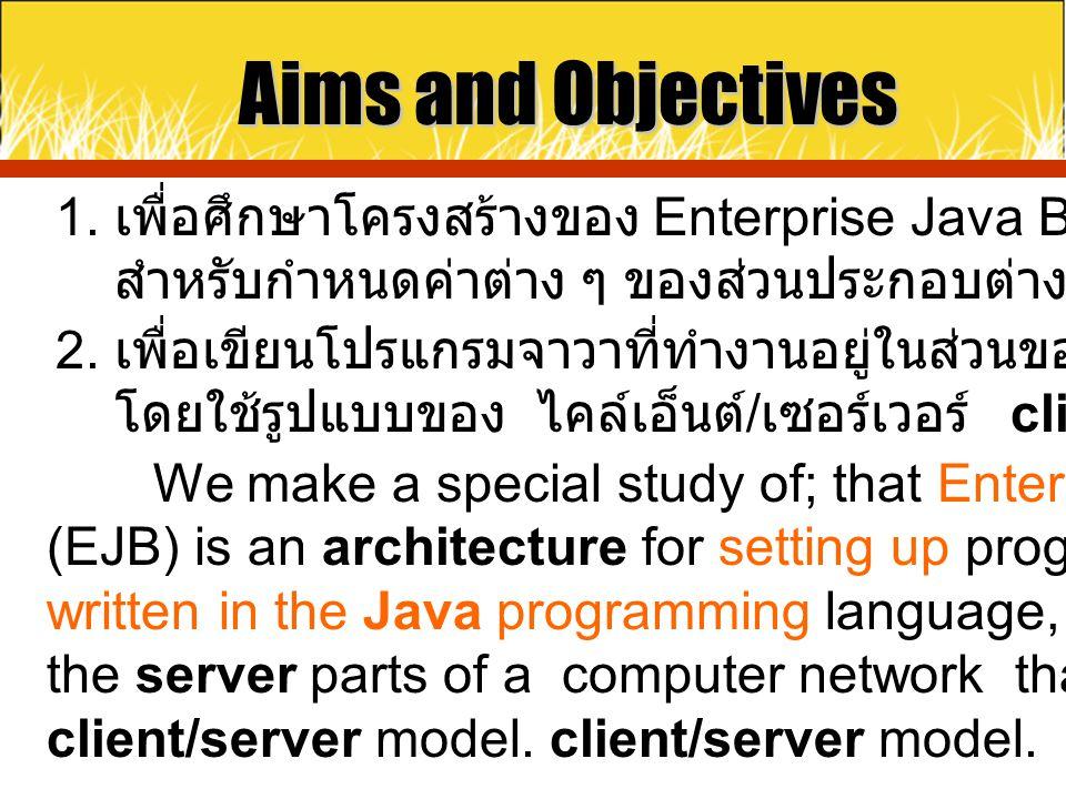 Aims and Objectives 1. เพื่อศึกษาโครงสร้างของ Enterprise Java Beans (EJB) สำหรับกำหนดค่าต่าง ๆ ของส่วนประกอบต่างของโปรแกรม 2. เพื่อเขียนโปรแกรมจาวาที่