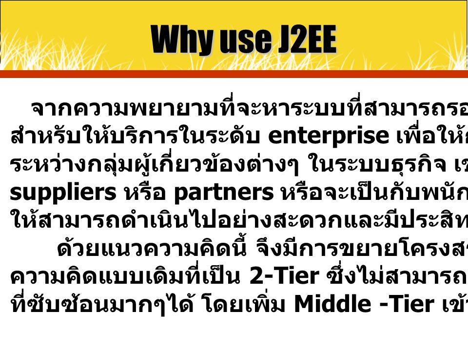 Why use J2EE จากความพยายามที่จะหาระบบที่สามารถรองรับ application สำหรับให้บริการในระดับ enterprise เพื่อให้การติดต่อประสาน ระหว่างกลุ่มผู้เกี่ยวข้องต่