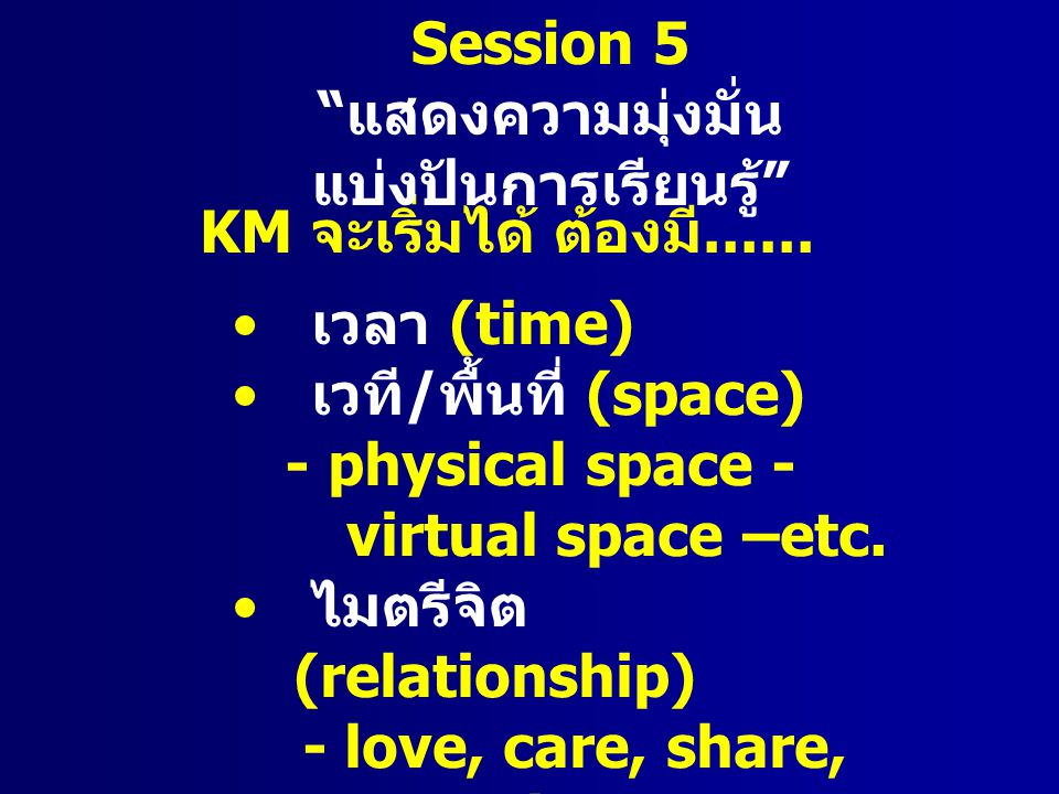 KM จะเริ่มได้ ต้องมี...... เวลา (time) เวที / พื้นที่ (space) - physical space - virtual space –etc. ไมตรีจิต (relationship) - love, care, share, comm