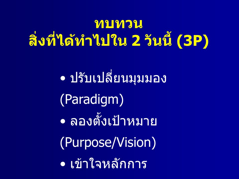 ทบทวน สิ่งที่ได้ทำไปใน 2 วันนี้ (3P) ปรับเปลี่ยนมุมมอง (Paradigm) ลองตั้งเป้าหมาย (Purpose/Vision) เข้าใจหลักการ (Principles/Values)