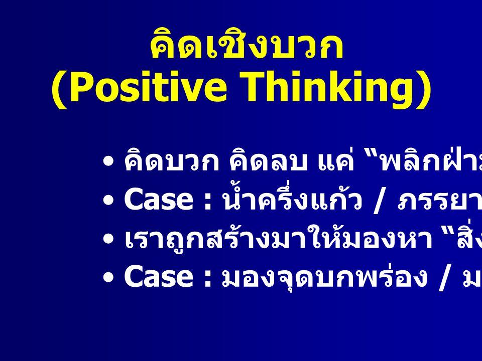 คิดบวก คิดลบ แค่ พลิกฝ่ามือ Case : น้ำครึ่งแก้ว / ภรรยาเพื่อน เราถูกสร้างมาให้มองหา สิ่งไม่ดี Case : มองจุดบกพร่อง / มองคนหลับ คิดเชิงบวก (Positive Thinking)