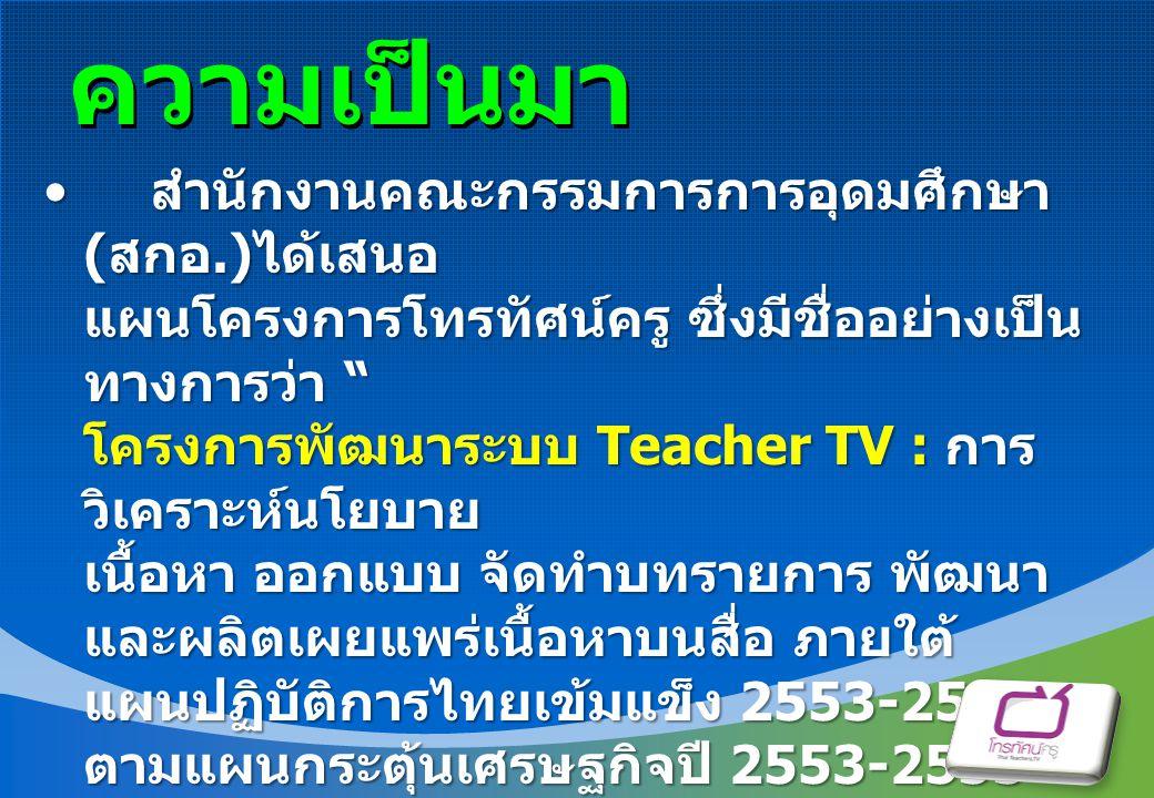 """ความเป็นมา สำนักงานคณะกรรมการการอุดมศึกษา ( สกอ.) ได้เสนอ แผนโครงการโทรทัศน์ครู ซึ่งมีชื่ออย่างเป็น ทางการว่า """" โครงการพัฒนาระบบ Teacher TV : การ วิเค"""