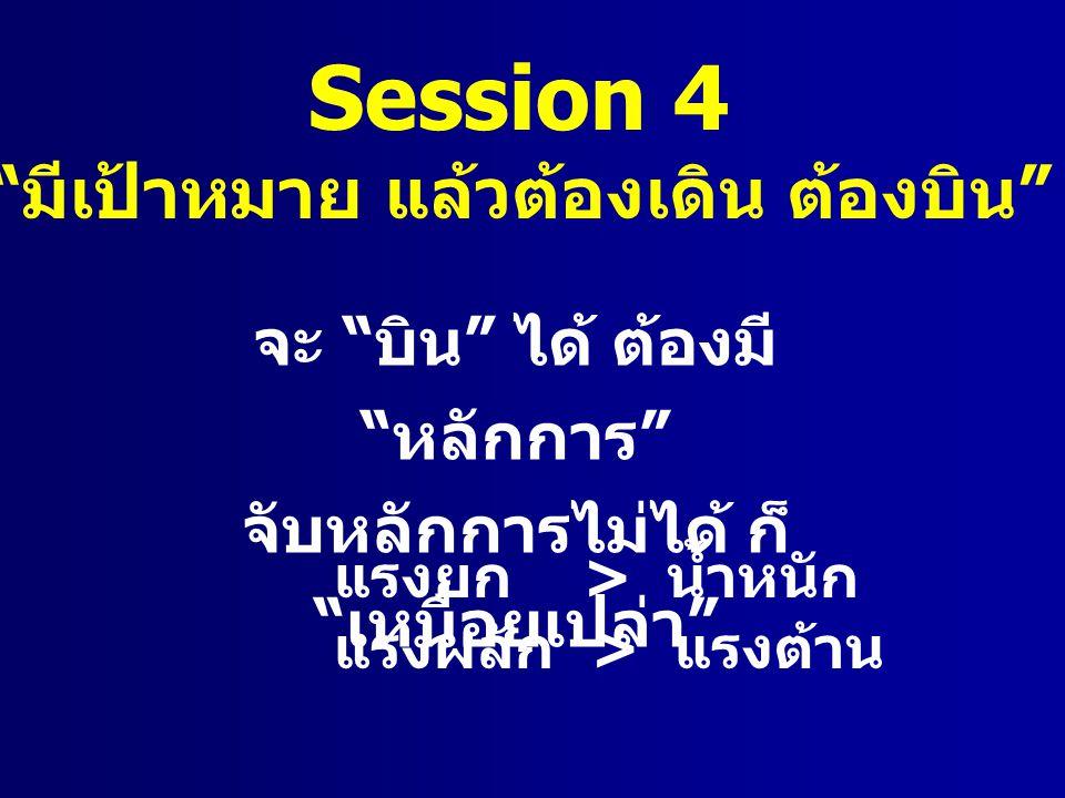 "Session 4 "" มีเป้าหมาย แล้วต้องเดิน ต้องบิน "" จะ "" บิน "" ได้ ต้องมี "" หลักการ "" จับหลักการไม่ได้ ก็ "" เหนื่อยเปล่า "" แรงยก > น้ำหนัก แรงผลัก > แรงต้าน"