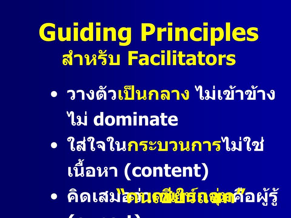 Guiding Principles สำหรับ Facilitators วางตัวเป็นกลาง ไม่เข้าข้าง ไม่ dominate ใส่ใจในกระบวนการไม่ใช่ เนื้อหา (content) คิดเสมอว่าคนในกลุ่มคือผู้รู้ (
