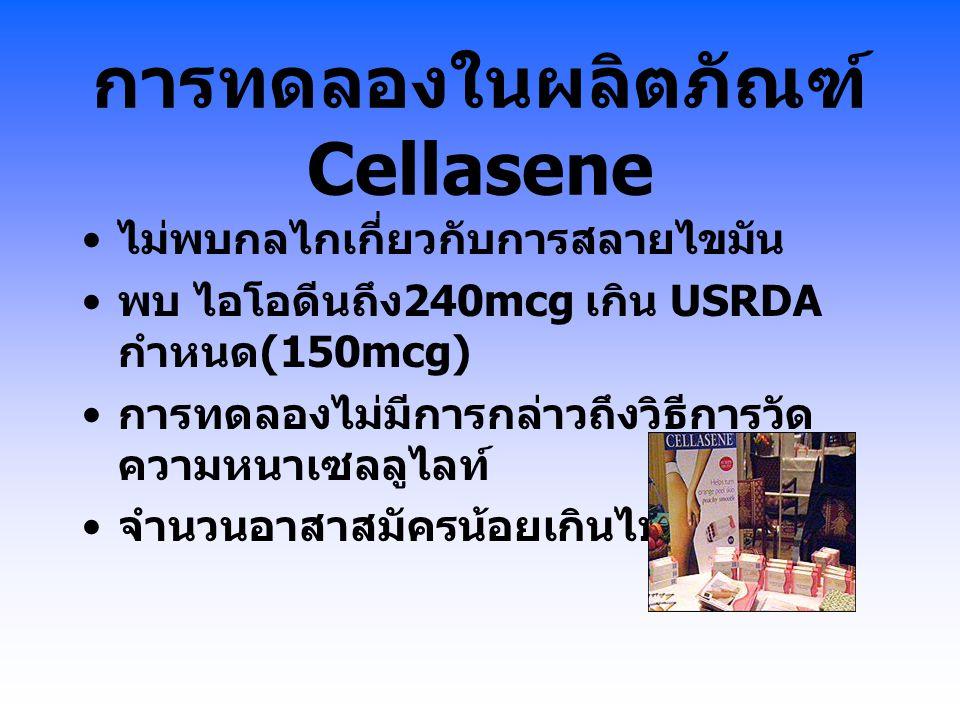 การทดลองในผลิตภัณฑ์ Cellasene ไม่พบกลไกเกี่ยวกับการสลายไขมัน พบ ไอโอดีนถึง 240mcg เกิน USRDA กำหนด (150mcg) การทดลองไม่มีการกล่าวถึงวิธีการวัด ความหนา