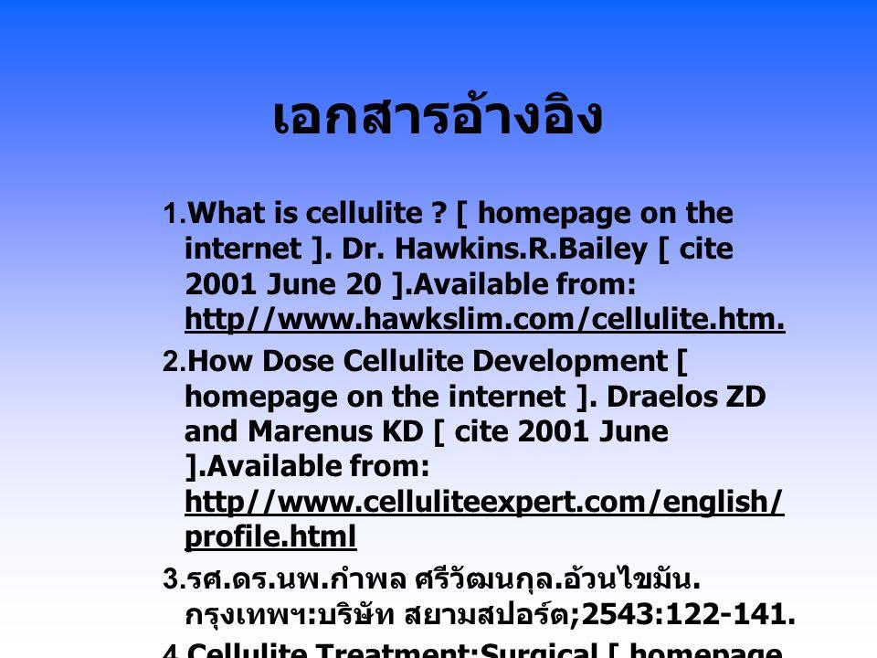 เอกสารอ้างอิง 1.What is cellulite ? [ homepage on the internet ]. Dr. Hawkins.R.Bailey [ cite 2001 June 20 ].Available from: http//www.hawkslim.com/ce