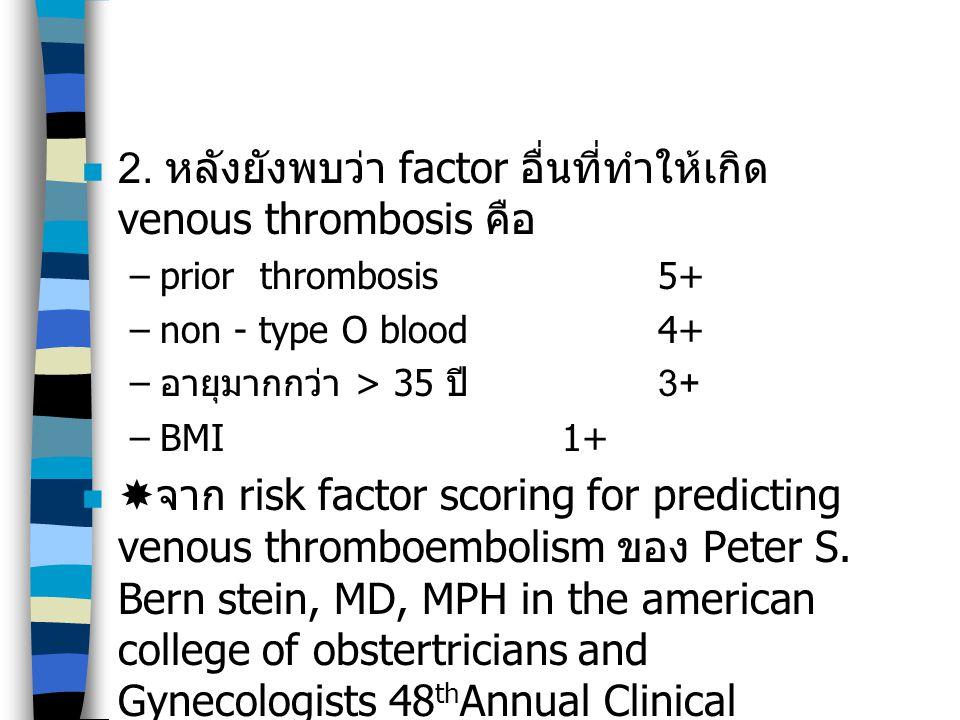 2. หลังยังพบว่า factor อื่นที่ทำให้เกิด venous thrombosis คือ –prior thrombosis5+ –non - type O blood 4+ – อายุมากกว่า > 35 ปี 3+ –BMI1+  จาก risk fa