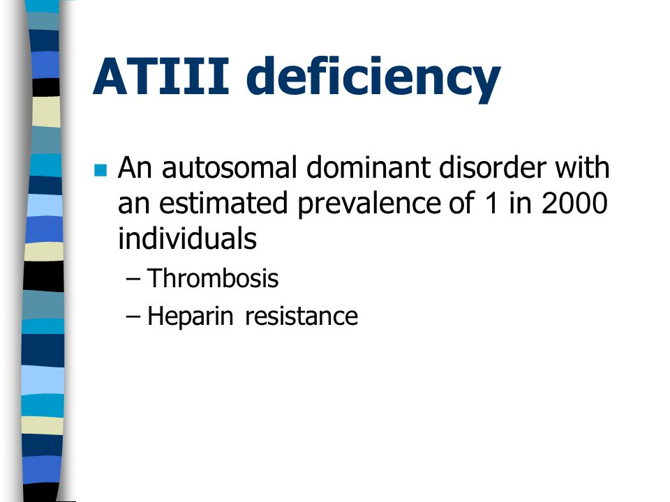 ATIII deficiency An autosomal dominant disorder with an estimated prevalence of 1 in 2000 individuals –Thrombosis –Heparin resistance