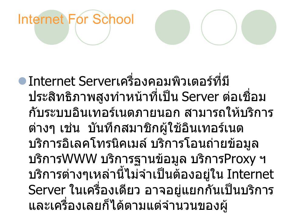 Internet For School Internet Server เครื่องคอมพิวเตอร์ที่มี ประสิทธิภาพสูงทำหน้าที่เป็น Server ต่อเชื่อม กับระบบอินเทอร์เนตภายนอก สามารถให้บริการ ต่างๆ เช่น บันทึกสมาชิกผู้ใช้อินเทอร์เนต บริการอิเลคโทรนิคเมล์ บริการโอนถ่ายข้อมูล บริการ WWW บริการฐานข้อมูล บริการ Proxy ฯ บริการต่างๆเหล่านี้ไม่จำเป็นต้องอยู่ใน Internet Server ในเครื่องเดียว อาจอยู่แยกกันเป็นบริการ และเครื่องเลยก็ได้ตามแต่จำนวนของผู้