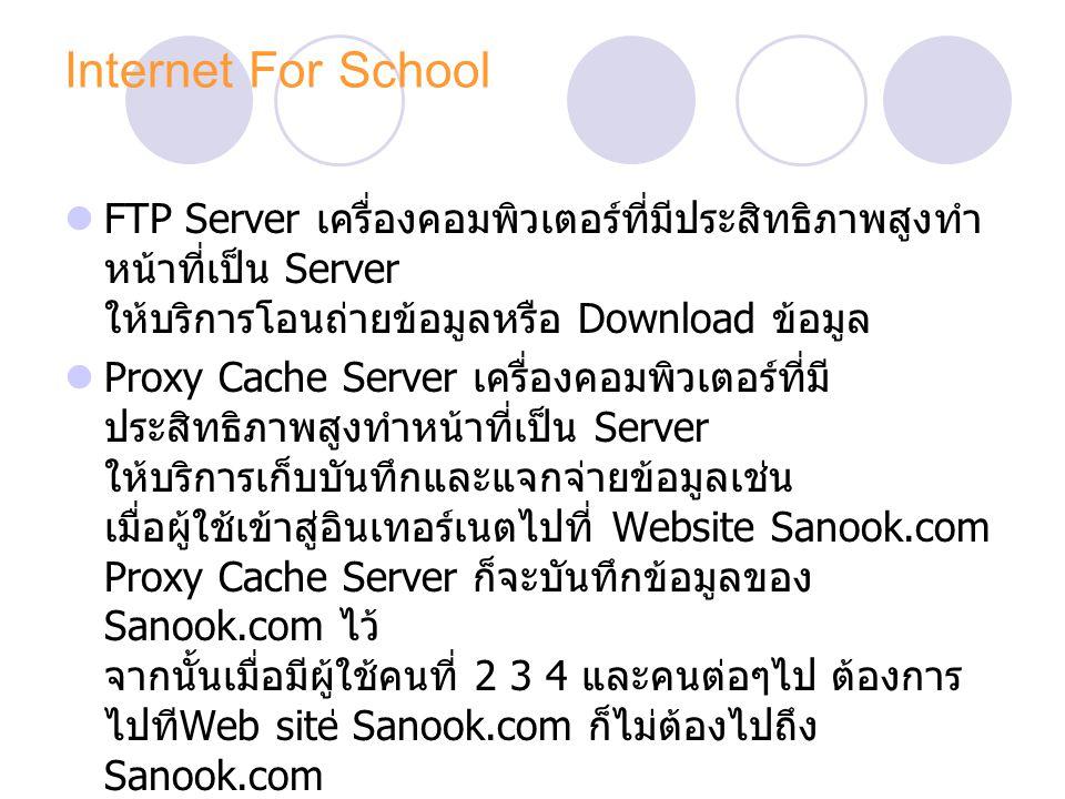 Internet For School FTP Server เครื่องคอมพิวเตอร์ที่มีประสิทธิภาพสูงทำ หน้าที่เป็น Server ให้บริการโอนถ่ายข้อมูลหรือ Download ข้อมูล Proxy Cache Server เครื่องคอมพิวเตอร์ที่มี ประสิทธิภาพสูงทำหน้าที่เป็น Server ให้บริการเก็บบันทึกและแจกจ่ายข้อมูลเช่น เมื่อผู้ใช้เข้าสู่อินเทอร์เนตไปที่ Website Sanook.com Proxy Cache Server ก็จะบันทึกข้อมูลของ Sanook.com ไว้ จากนั้นเมื่อมีผู้ใช้คนที่ 2 3 4 และคนต่อๆไป ต้องการ ไปที Web site ่ Sanook.com ก็ไม่ต้องไปถึง Sanook.com เพียงแต่ไปเอาข้อมูลจาก Proxy Cache Server เท่านั้น ประโยชน์ในเรื่องนี้จะเป็นการประหยัด Traffic หรือ การจราจรบนอินเทอร์เนต