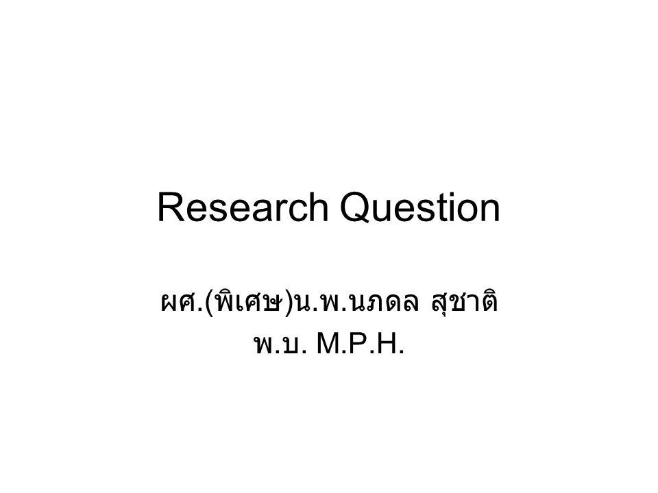 Research Question ควรเป็นคำถามสั้นๆ ไม่เป็นคำถามที่ตอบไม่ได้ คำถามนั้นจะต้องหาคำตอบได้ด้วยการวิจัย ไม่เป็นคำถามที่ใครๆก็รู้คำตอบกันอยู่แล้ว ใช้ สามัญสำนึกตอบก็ได้ เป็นเรื่องที่ผู้วิจัยมีความสนใจที่จะทำ ต้องการที่ จะรู้คำตอบ คำตอบที่ได้จะนำไปใช้ประโยชน์อะไร เช่น นำไปกำหนดเป็นนโยบายสาธารณสุข