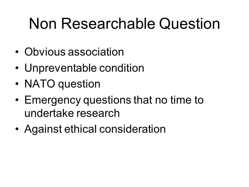 Non Researchable Question Obvious association Unpreventable condition NATO question Emergency questions that no time to undertake research Against eth