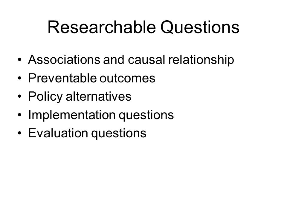 Researchable Questions Associations and causal relationship Preventable outcomes Policy alternatives Implementation questions Evaluation questions