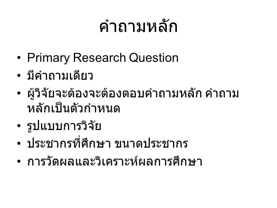 คำถามหลัก Primary Research Question มีคำถามเดียว ผู้วิจัยจะต้องจะต้องตอบคำถามหลัก คำถาม หลักเป็นตัวกำหนด รูปแบบการวิจัย ประชากรที่ศึกษา ขนาดประชากร กา