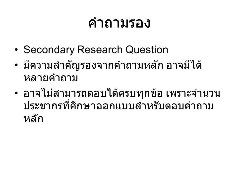 คำถามรอง Secondary Research Question มีความสำคัญรองจากคำถามหลัก อาจมีได้ หลายคำถาม อาจไม่สามารถตอบได้ครบทุกข้อ เพราะจำนวน ประชากรที่ศึกษาออกแบบสำหรับต
