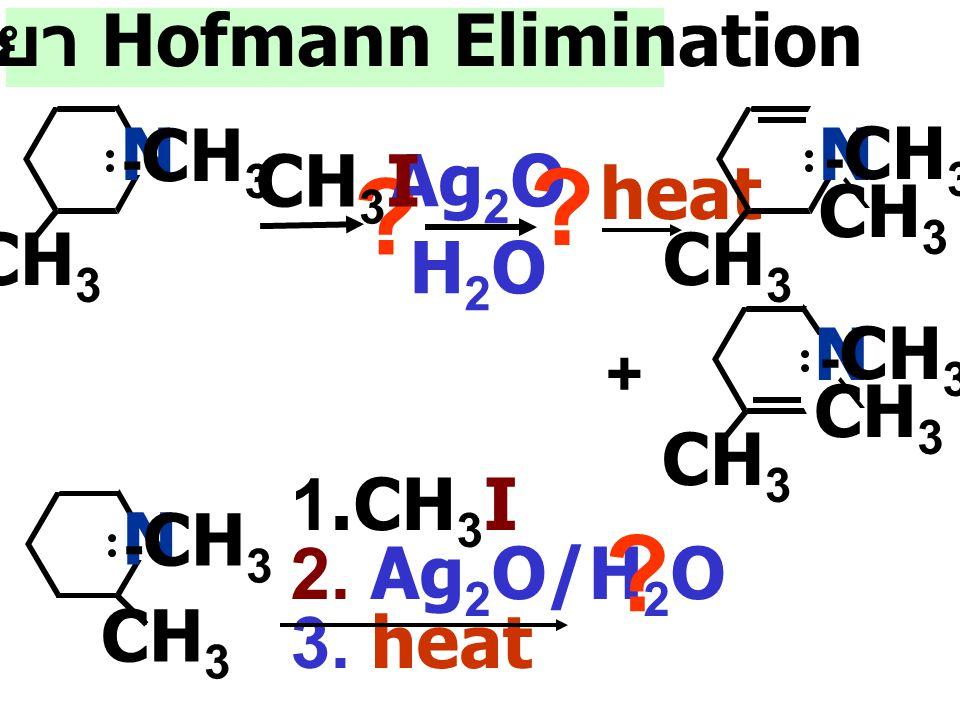 CH 3 I ? ? Ag 2 O H 2 O ? ? Ag 2 O H 2 O heat N - CH 3 CH 3 I NCH 3 CH 3 heat trimethyl amine Cyclohexene + N - CH 3 CH 3 ปฏิกริยา Hofmann Elimination