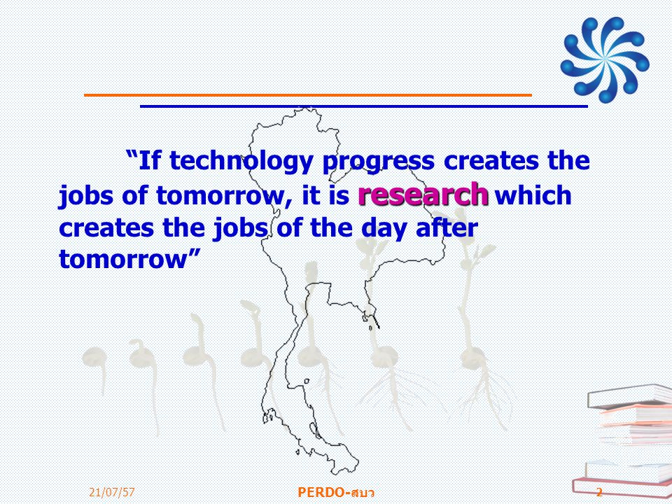 "research ""If technology progress creates the jobs of tomorrow, it is research which creates the jobs of the day after tomorrow"" 21/07/57 PERDO-สบว 2"