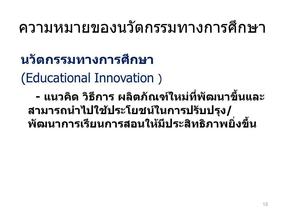 ความหมายของนวัตกรรมทางการศึกษา นวัตกรรมทางการศึกษา (Educational Innovation ) - แนวคิด วิธีการ ผลิตภัณฑ์ใหม่ที่พัฒนาขึ้นและ สามารถนำไปใช้ประโยชน์ในการป
