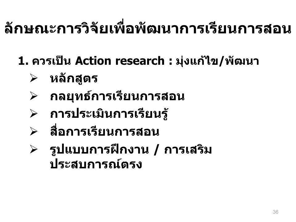 ลักษณะการวิจัยเพื่อพัฒนาการเรียนการสอน 1. ควรเป็น Action research : มุ่งแก้ไข/พัฒนา  หลักสูตร  กลยุทธ์การเรียนการสอน  การประเมินการเรียนรู้  สื่อก