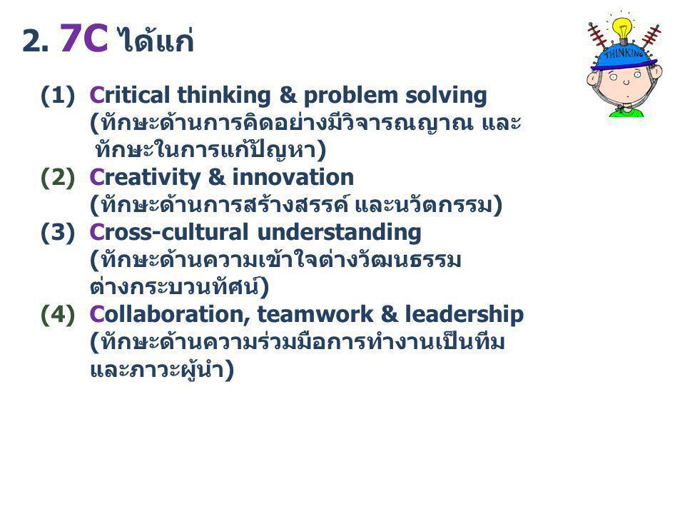 2. 7C ได้แก่ (1) Critical thinking & problem solving (ทักษะด้านการคิดอย่างมีวิจารณญาณ และ ทักษะในการแก้ปัญหา) (2) Creativity & innovation (ทักษะด้านกา
