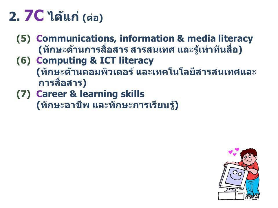 2. 7C ได้แก่ (ต่อ) (5) Communications, information & media literacy (ทักษะด้านการสื่อสาร สารสนเทศ และรู้เท่าทันสื่อ) (6) Computing & ICT literacy (ทัก