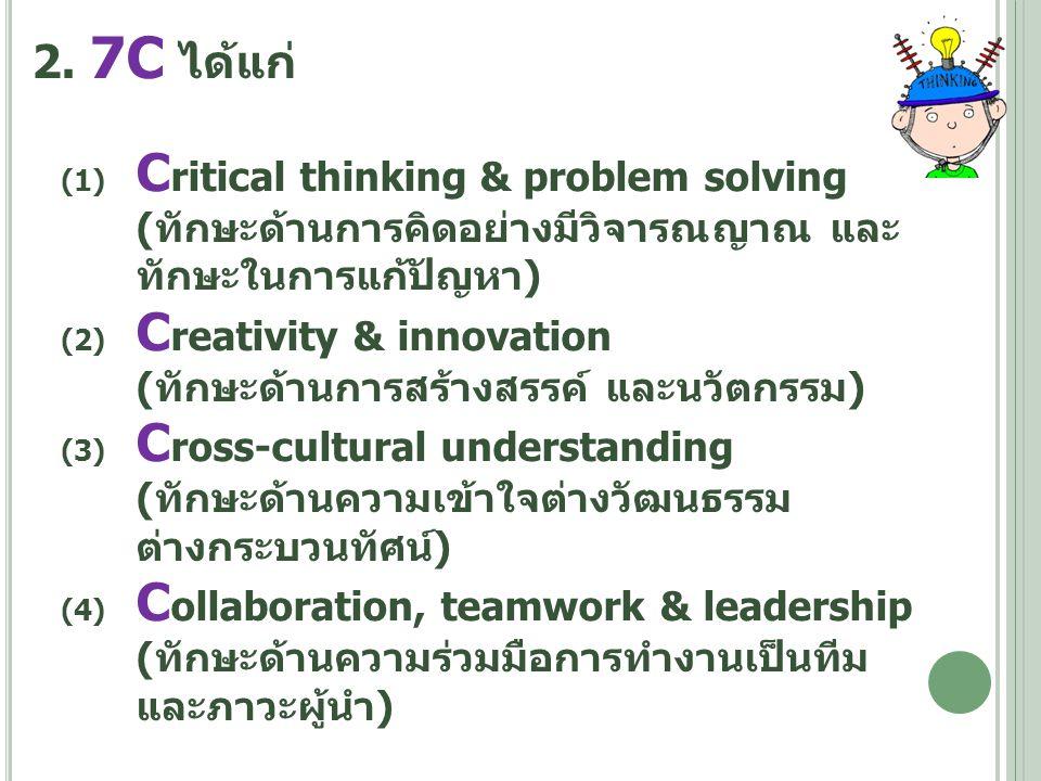 2. 7C ได้แก่ (1) C ritical thinking & problem solving (ทักษะด้านการคิดอย่างมีวิจารณญาณ และ ทักษะในการแก้ปัญหา) (2) C reativity & innovation (ทักษะด้าน