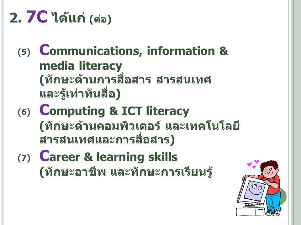 2. 7C ได้แก่ (ต่อ) (5) C ommunications, information & media literacy (ทักษะด้านการสื่อสาร สารสนเทศ และรู้เท่าทันสื่อ) (6) C omputing & ICT literacy (ท
