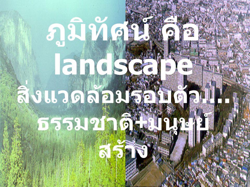 ภูมิทัศน์ คือ landscape สิ่งแวดล้อมรอบตัว …. ธรรมชาติ + มนุษย์ สร้าง